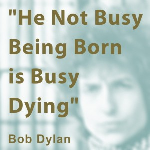 He Not Busy Being Born is Busy Dying - Bob Dylan